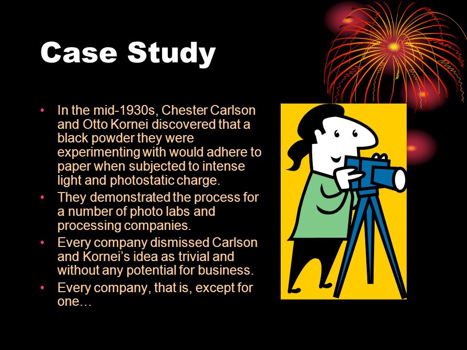 Case Study In the mid-1930s, Chester Carlson and Otto Kornei discovered that a black powder they were experimenting with would adhere to paper when su