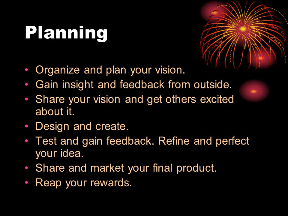 Planning Organize and plan your vision. Gain insight and feedback from outside. Share your vision and get others excited about it. Design and create.