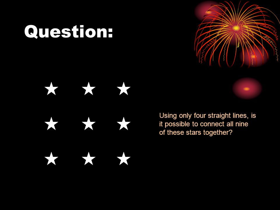 Question: Using only four straight lines, is it possible to connect all nine of these stars together