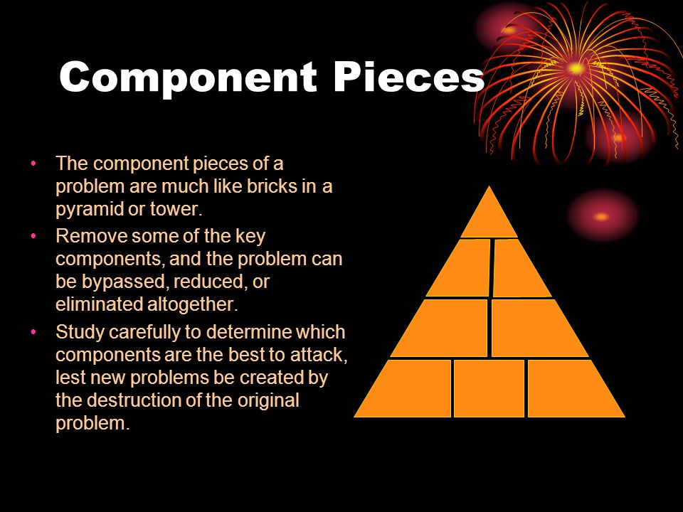 Component Pieces The component pieces of a problem are much like bricks in a pyramid or tower. Remove some of the key components, and the problem can