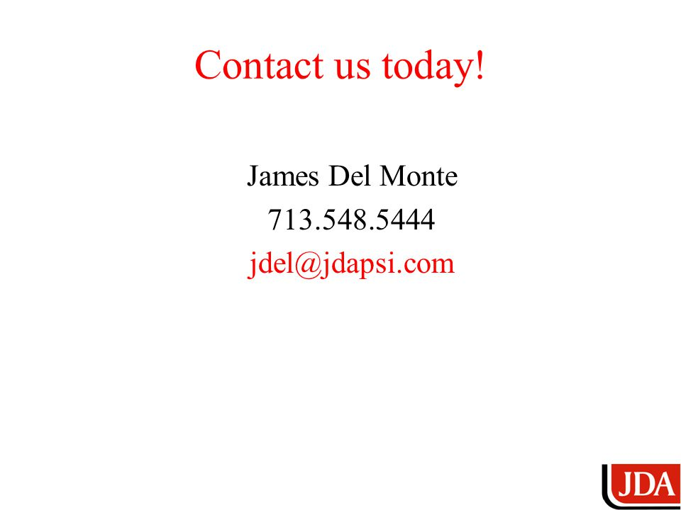 Contact us today! James Del Monte 713.548.5444 jdel@jdapsi.com