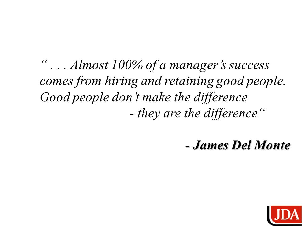 ... Almost 100% of a manager's success comes from hiring and retaining good people.