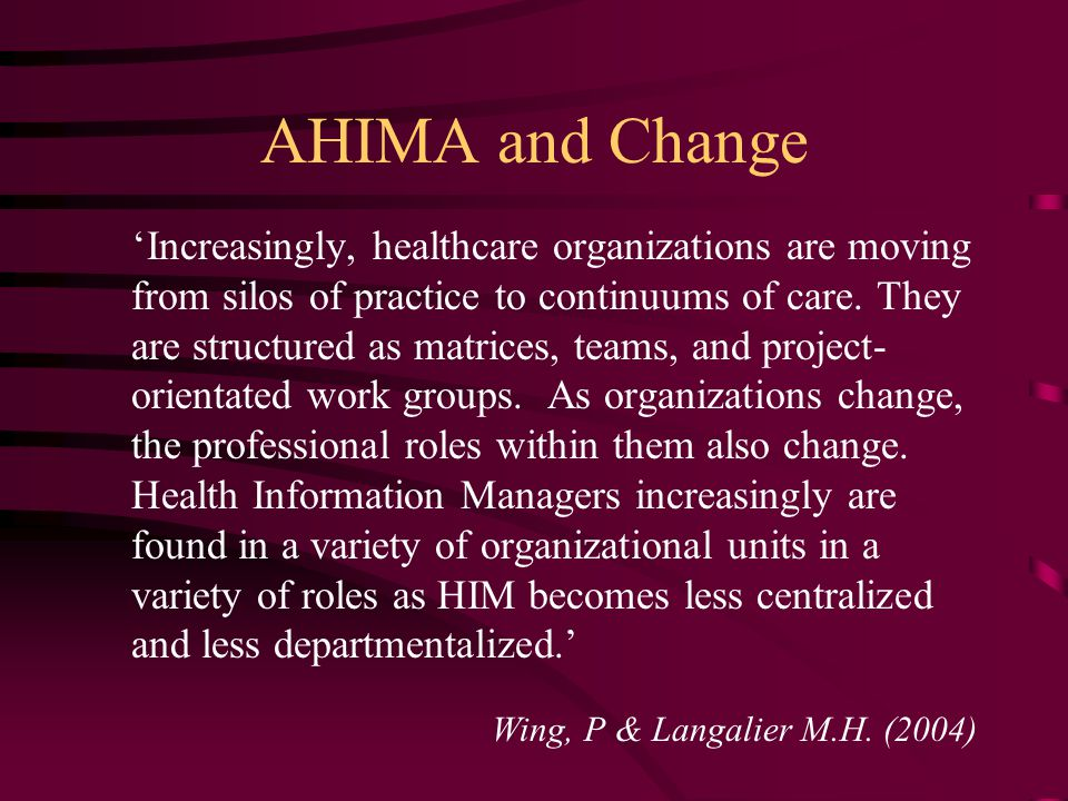 AHIMA and Change 'Increasingly, healthcare organizations are moving from silos of practice to continuums of care.