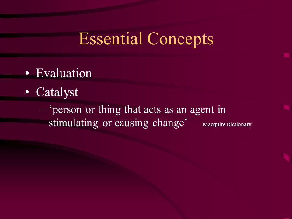 Essential Concepts Evaluation Catalyst –'person or thing that acts as an agent in stimulating or causing change' Macquire Dictionary