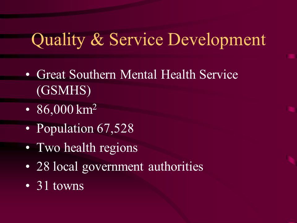 Quality & Service Development Great Southern Mental Health Service (GSMHS) 86,000 km 2 Population 67,528 Two health regions 28 local government authorities 31 towns