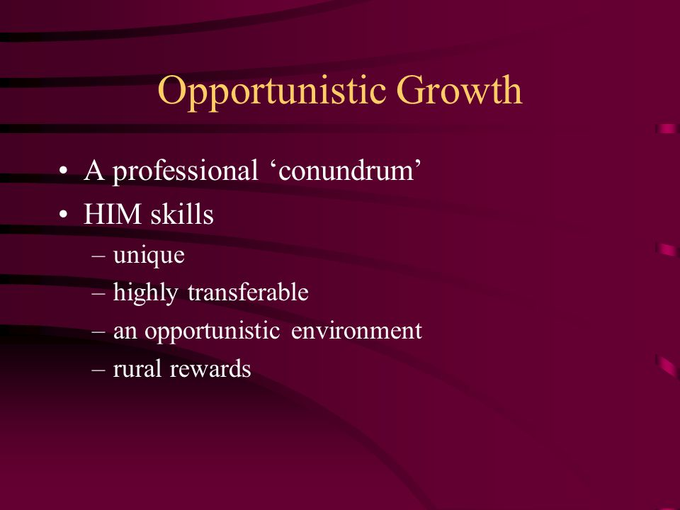 Opportunistic Growth A professional 'conundrum' HIM skills –unique –highly transferable –an opportunistic environment –rural rewards