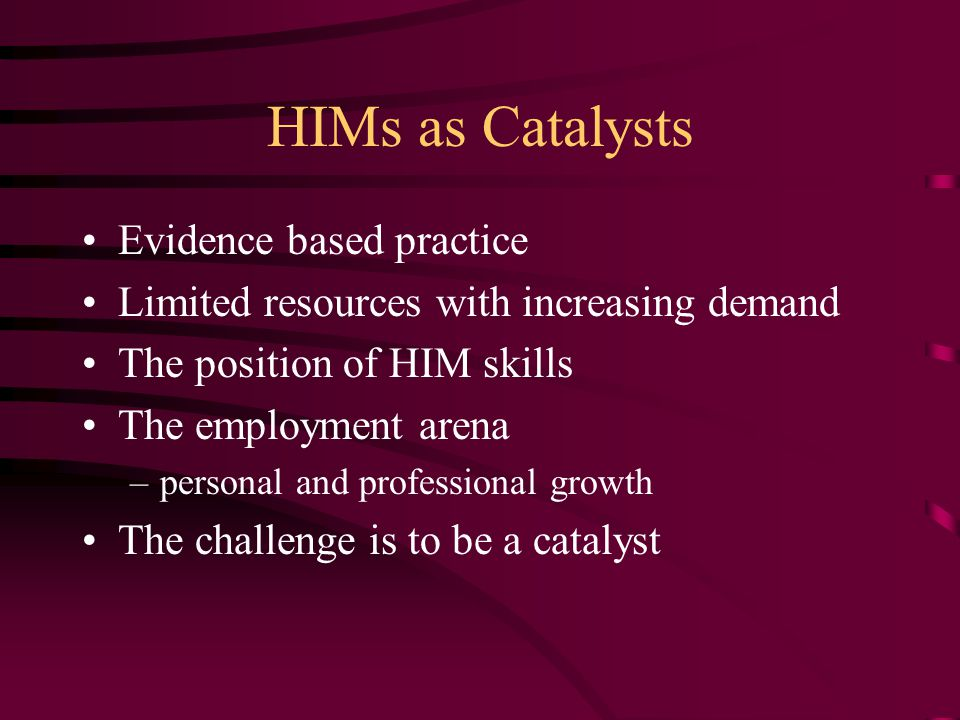 HIMs as Catalysts Evidence based practice Limited resources with increasing demand The position of HIM skills The employment arena –personal and professional growth The challenge is to be a catalyst