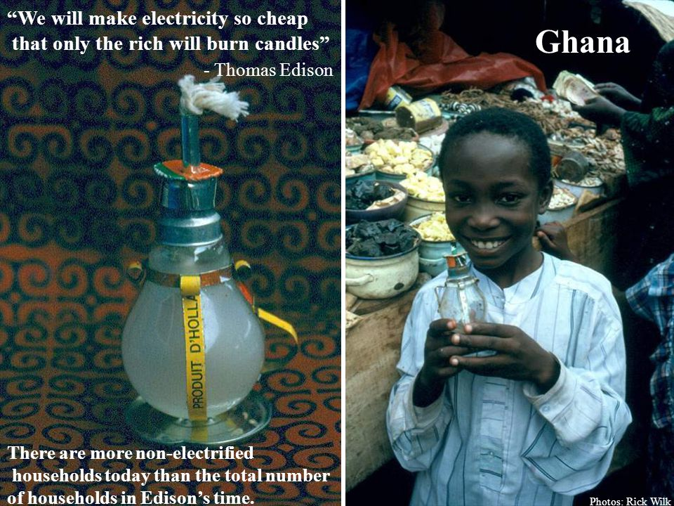 Ghana We will make electricity so cheap that only the rich will burn candles - Thomas Edison Photos: Rick Wilk There are more non-electrified households today than the total number of households in Edison's time.