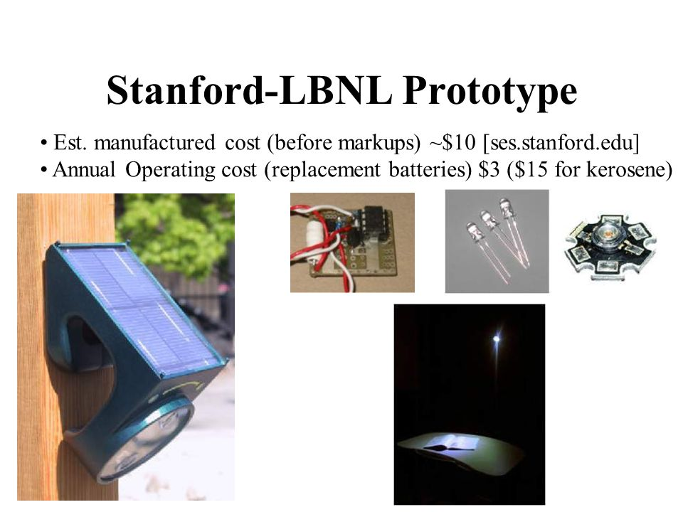 Stanford-LBNL Prototype Est. manufactured cost (before markups) ~$10 [ses.stanford.edu] Annual Operating cost (replacement batteries) $3 ($15 for kero