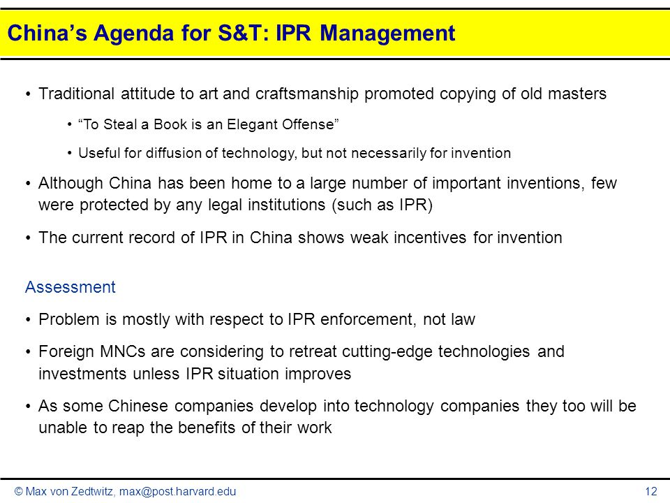 © Max von Zedtwitz, max@post.harvard.edu12 China's Agenda for S&T: IPR Management Traditional attitude to art and craftsmanship promoted copying of ol