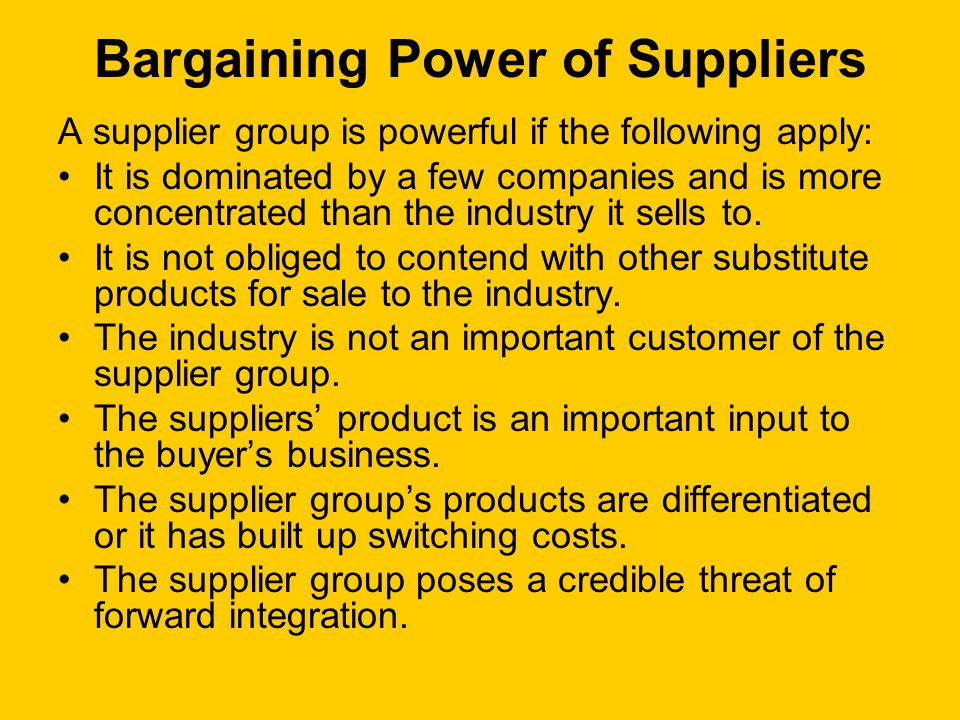 Bargaining Power of Suppliers A supplier group is powerful if the following apply: It is dominated by a few companies and is more concentrated than the industry it sells to.