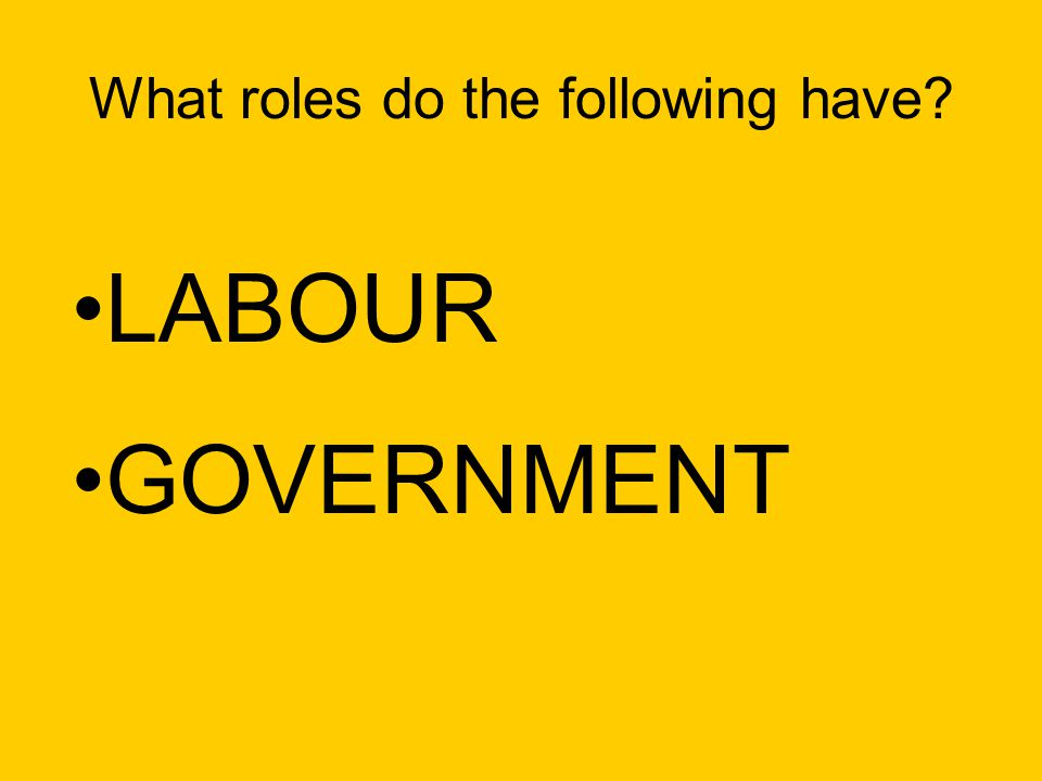 What roles do the following have LABOUR GOVERNMENT