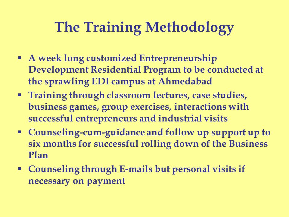 The Training Methodology  A week long customized Entrepreneurship Development Residential Program to be conducted at the sprawling EDI campus at Ahmedabad  Training through classroom lectures, case studies, business games, group exercises, interactions with successful entrepreneurs and industrial visits  Counseling-cum-guidance and follow up support up to six months for successful rolling down of the Business Plan  Counseling through E-mails but personal visits if necessary on payment
