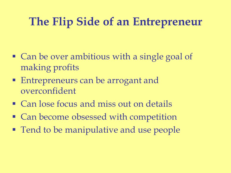The Flip Side of an Entrepreneur  Can be over ambitious with a single goal of making profits  Entrepreneurs can be arrogant and overconfident  Can lose focus and miss out on details  Can become obsessed with competition  Tend to be manipulative and use people