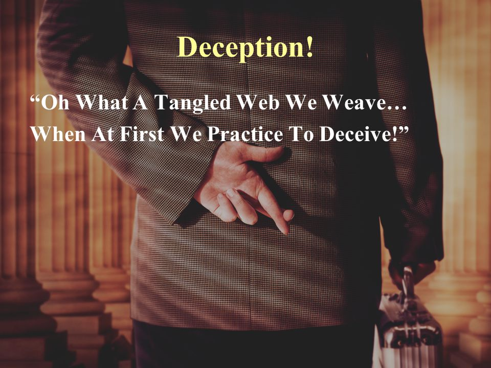 Deception! Oh What A Tangled Web We Weave… When At First We Practice To Deceive!