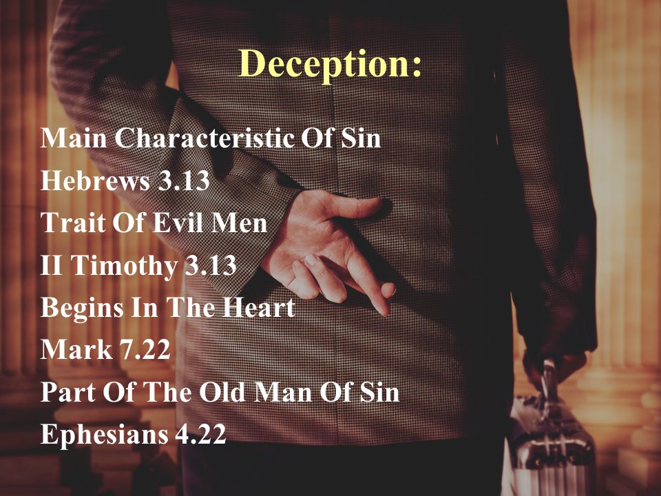 Deception: Main Characteristic Of Sin Hebrews 3.13 Trait Of Evil Men II Timothy 3.13 Begins In The Heart Mark 7.22 Part Of The Old Man Of Sin Ephesians 4.22