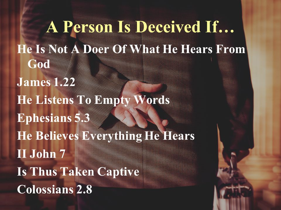 A Person Is Deceived If… He Is Not A Doer Of What He Hears From God James 1.22 He Listens To Empty Words Ephesians 5.3 He Believes Everything He Hears II John 7 Is Thus Taken Captive Colossians 2.8