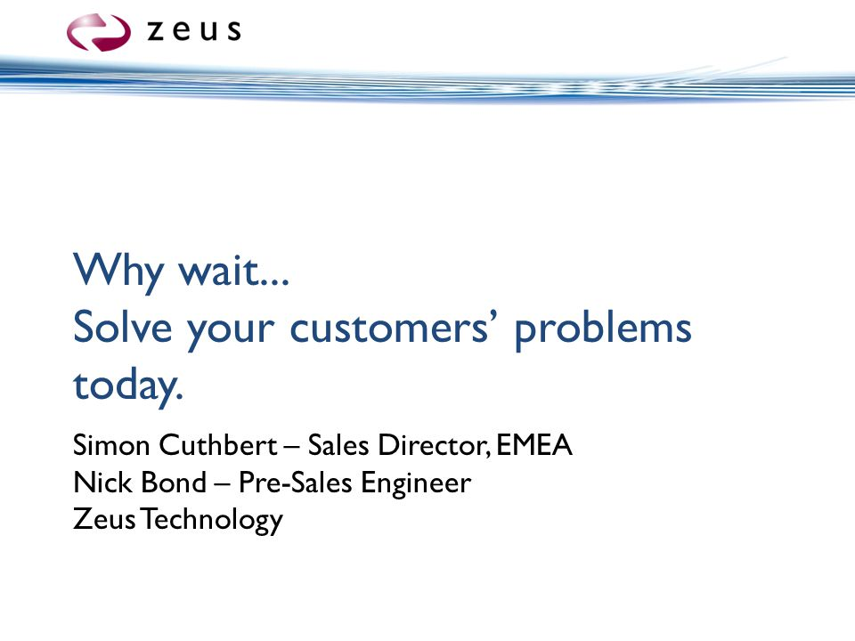 Why wait...Solve your customers' problems today.