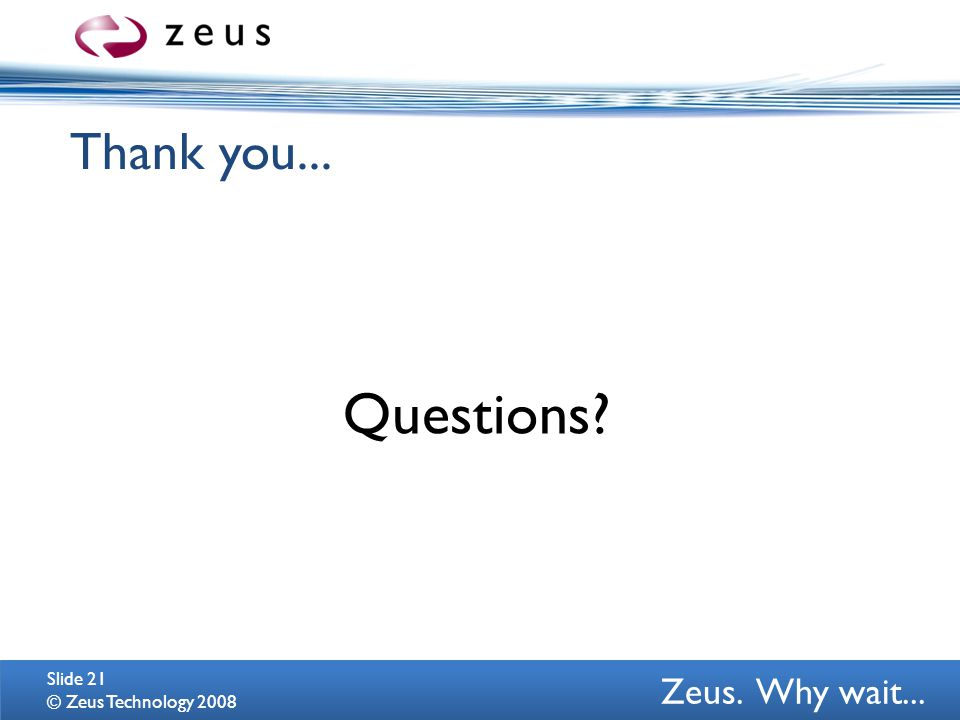 Zeus. Why wait... Thank you... Questions? © Zeus Technology 2008 Slide 21