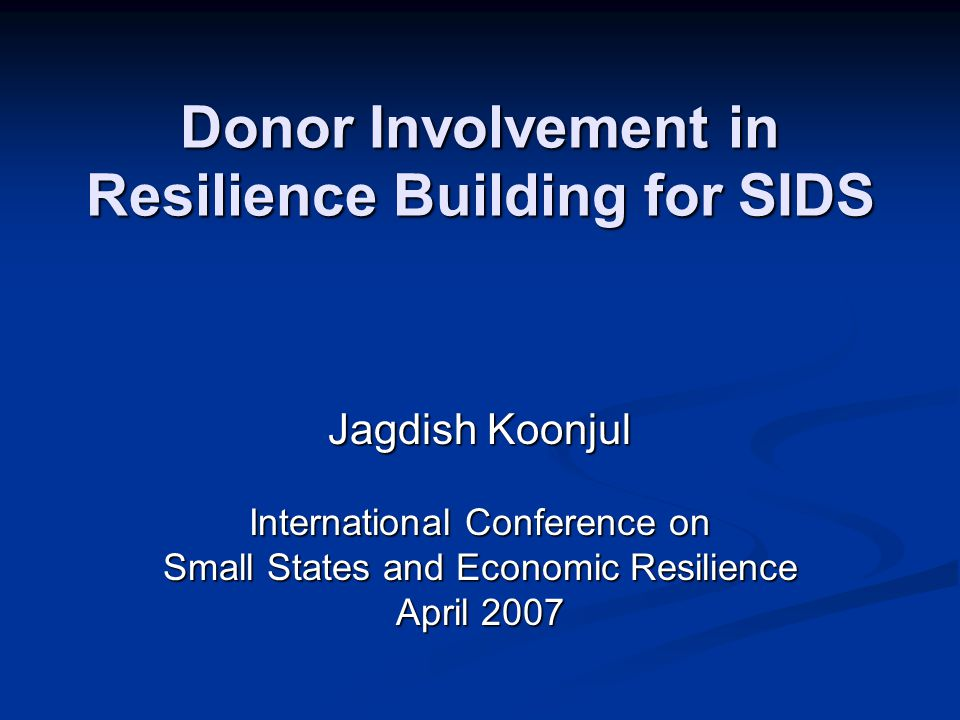 Donor Involvement in Resilience Building for SIDS Jagdish Koonjul International Conference on Small States and Economic Resilience April 2007