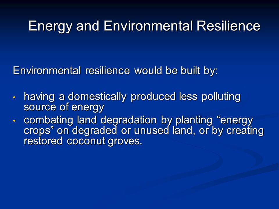 Energy and Environmental Resilience Environmental resilience would be built by: having a domestically produced less polluting source of energy having