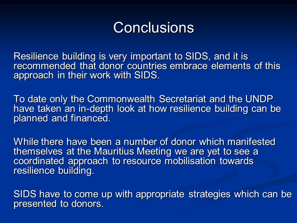 Conclusions Resilience building is very important to SIDS, and it is recommended that donor countries embrace elements of this approach in their work with SIDS.