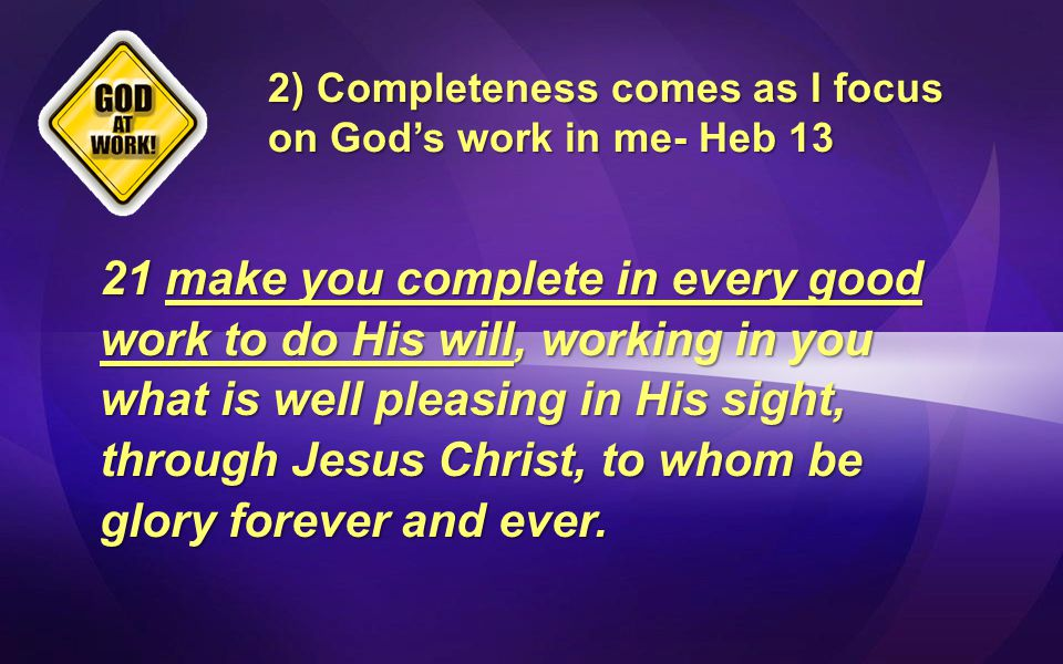 2) Completeness comes as I focus on God's work in me- Heb 13 21 make you complete in every good work to do His will, working in you what is well pleasing in His sight, through Jesus Christ, to whom be glory forever and ever.