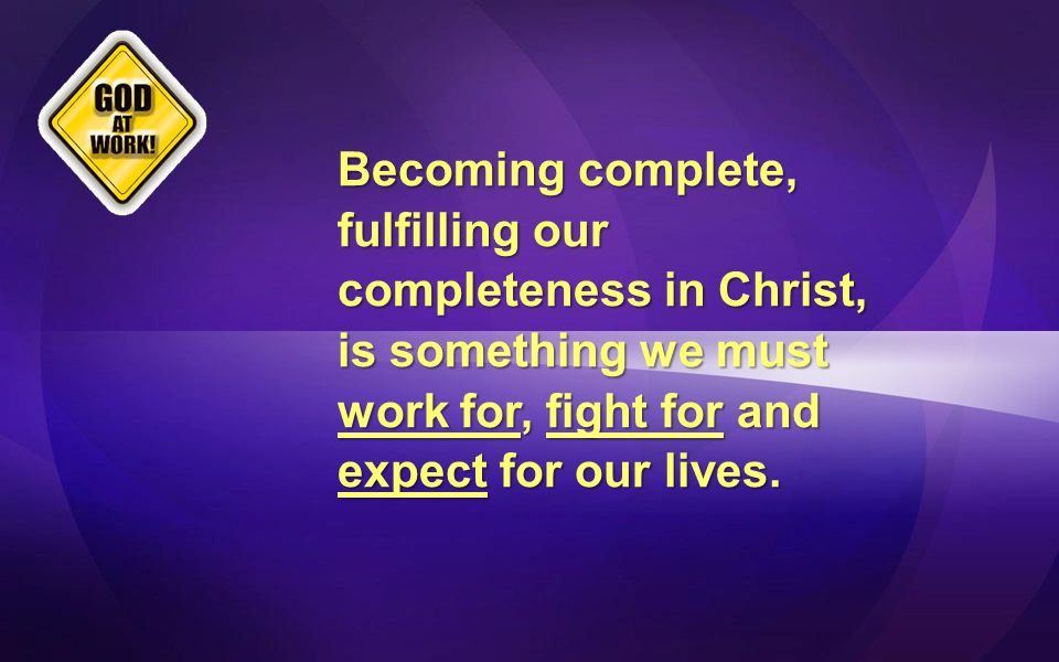 Becoming complete, fulfilling our completeness in Christ, is something we must work for, fight for and expect for our lives.