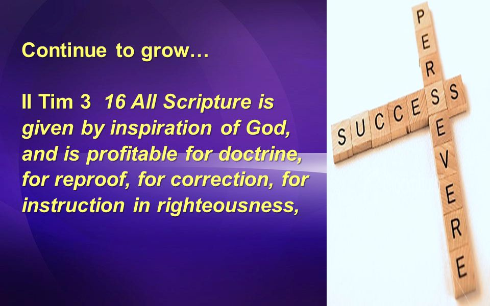 Continue to grow… II Tim 3 16 All Scripture is given by inspiration of God, and is profitable for doctrine, for reproof, for correction, for instruction in righteousness,