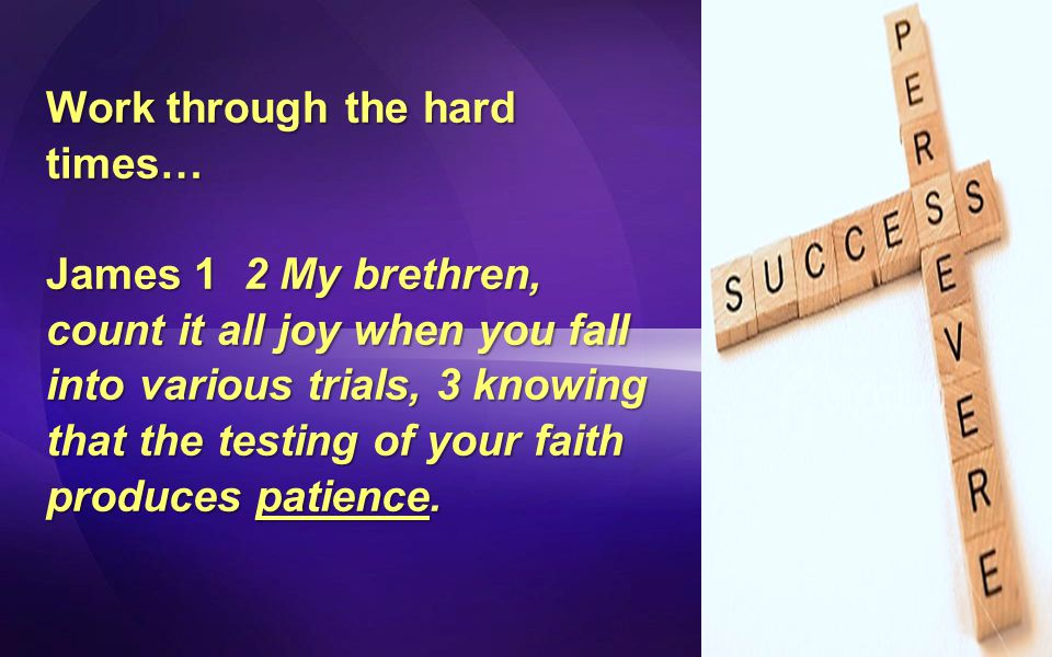 Work through the hard times… James 1 2 My brethren, count it all joy when you fall into various trials, 3 knowing that the testing of your faith produces patience.