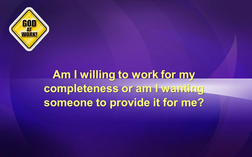 Am I willing to work for my completeness or am I wanting someone to provide it for me?