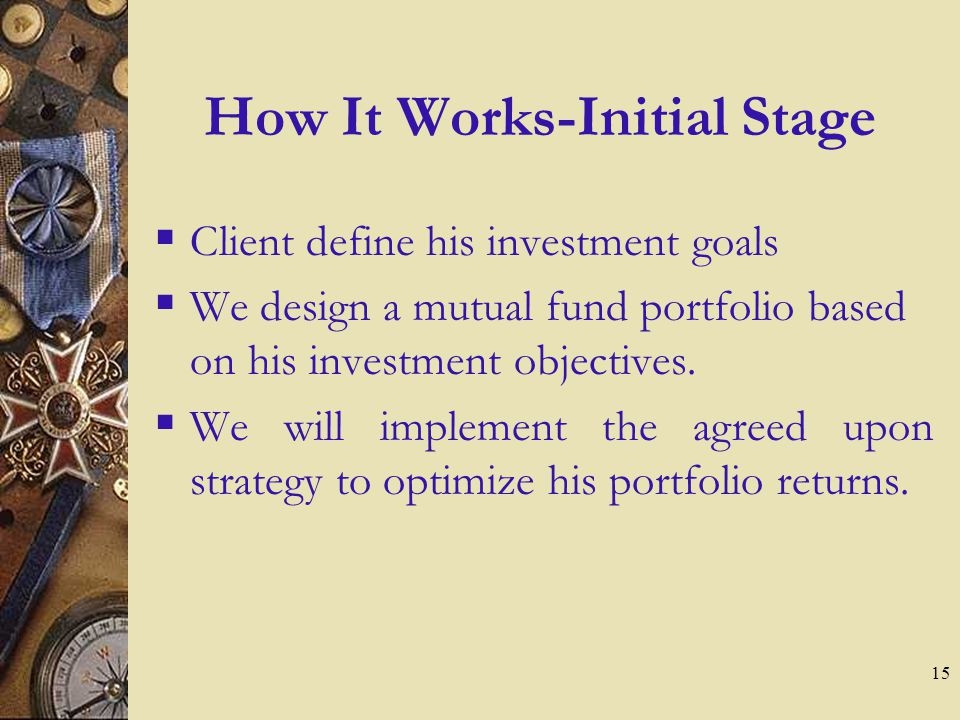 15 How It Works-Initial Stage  Client define his investment goals  We design a mutual fund portfolio based on his investment objectives.