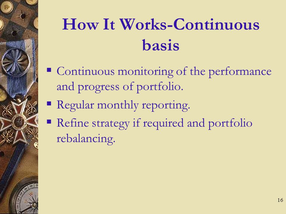 16 How It Works-Continuous basis  Continuous monitoring of the performance and progress of portfolio.
