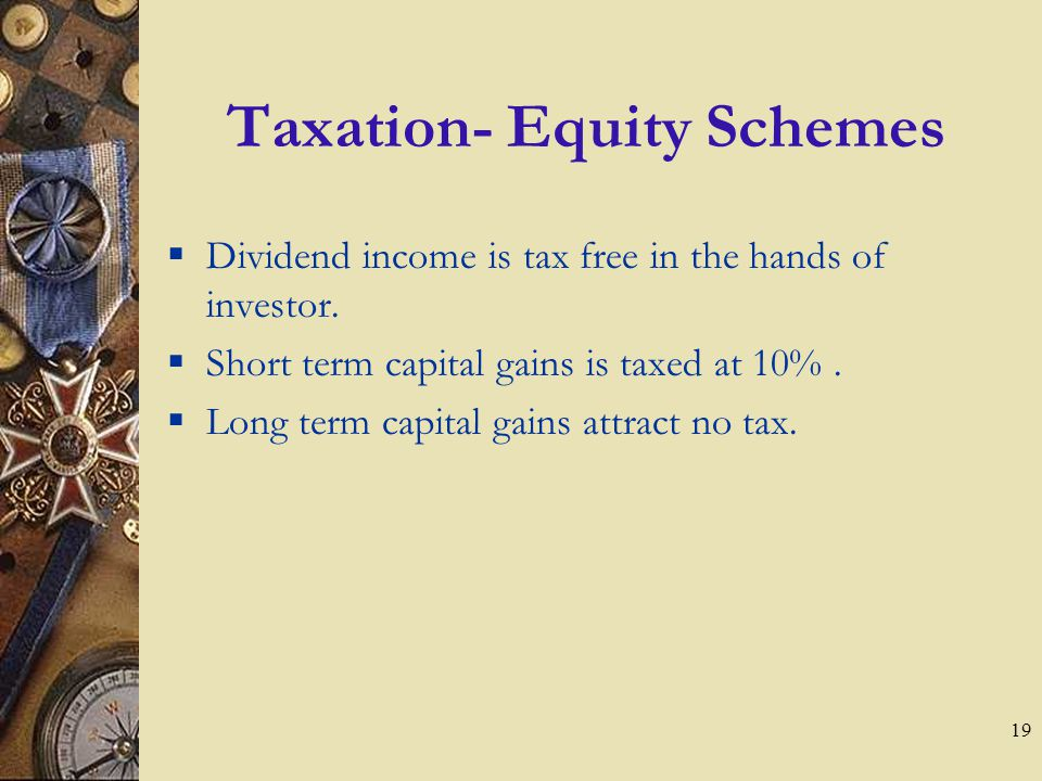 19 Taxation- Equity Schemes  Dividend income is tax free in the hands of investor.