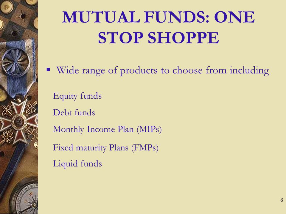 6 MUTUAL FUNDS: ONE STOP SHOPPE  Wide range of products to choose from including Liquid funds Debt funds Equity funds Monthly Income Plan (MIPs) Fixed maturity Plans (FMPs)