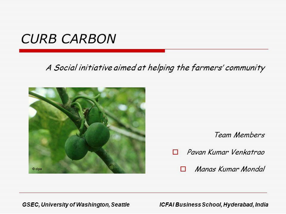 A Social initiative aimed at helping the farmers' community Team Members  Pavan Kumar Venkatrao  Manas Kumar Mondal GSEC, University of Washington, Seattle ICFAI Business School, Hyderabad, India CURB CARBON