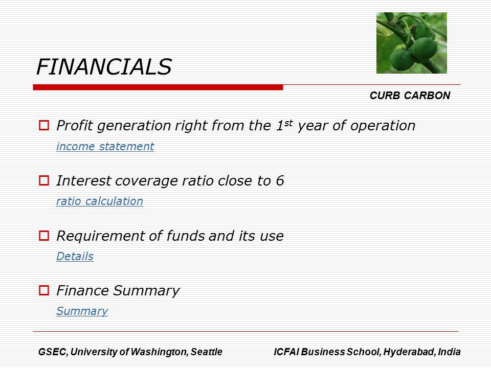  Profit generation right from the 1 st year of operation income statement  Interest coverage ratio close to 6 ratio calculation  Requirement of funds and its use Details  Finance Summary Summary GSEC, University of Washington, Seattle ICFAI Business School, Hyderabad, India CURB CARBON FINANCIALS