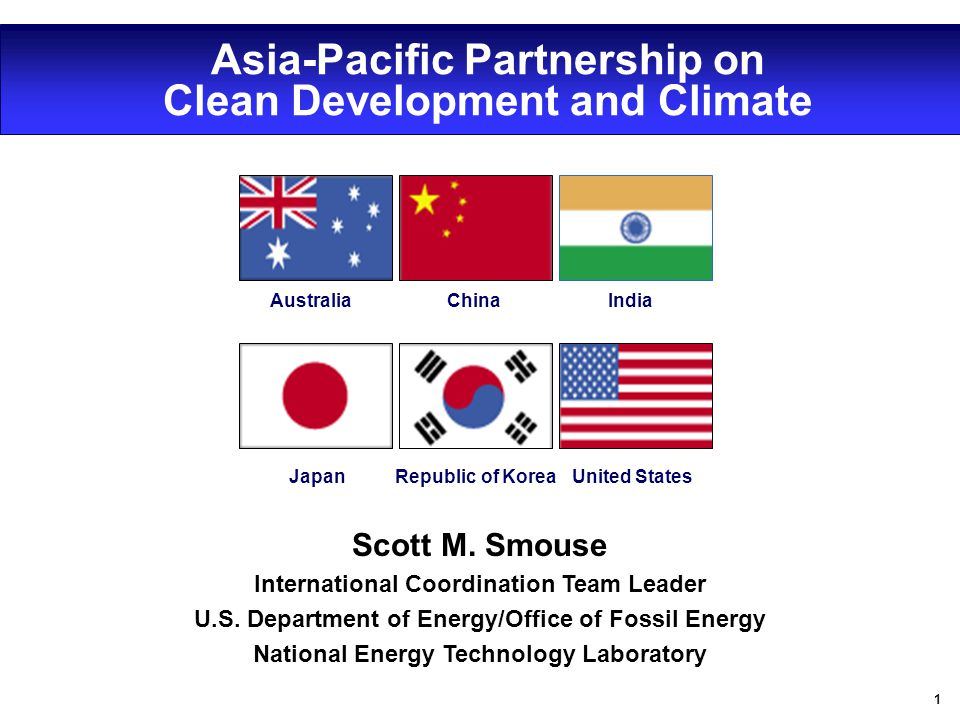 1 Asia-Pacific Partnership on Clean Development and Climate JapanRepublic of Korea United States IndiaChinaAustralia Scott M. Smouse International Coo