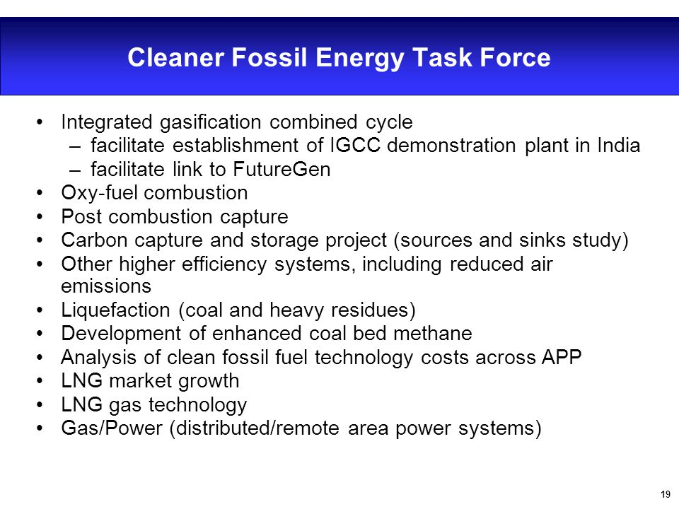 19 Cleaner Fossil Energy Task Force Ÿ Integrated gasification combined cycle –facilitate establishment of IGCC demonstration plant in India –facilitat
