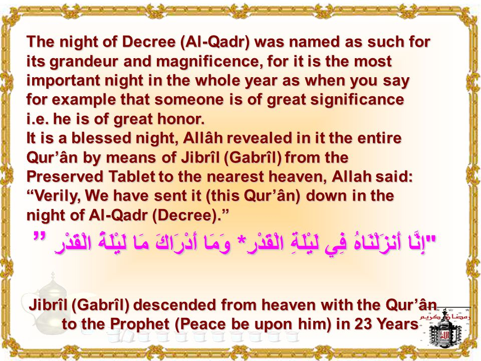 Verily, We have sent it (this Qur'ân) down in the night of Al-Qadr (Decree). And what will make you know what the night of Al-Qadr (decree) is? The ni