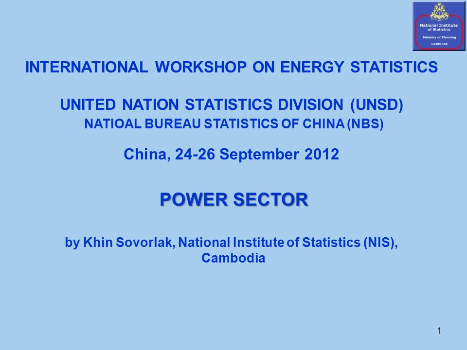 1 INTERNATIONAL WORKSHOP ON ENERGY STATISTICS UNITED NATION STATISTICS DIVISION (UNSD) NATIOAL BUREAU STATISTICS OF CHINA (NBS) China, 24-26 September 2012 POWER SECTOR by Khin Sovorlak, National Institute of Statistics (NIS), Cambodia