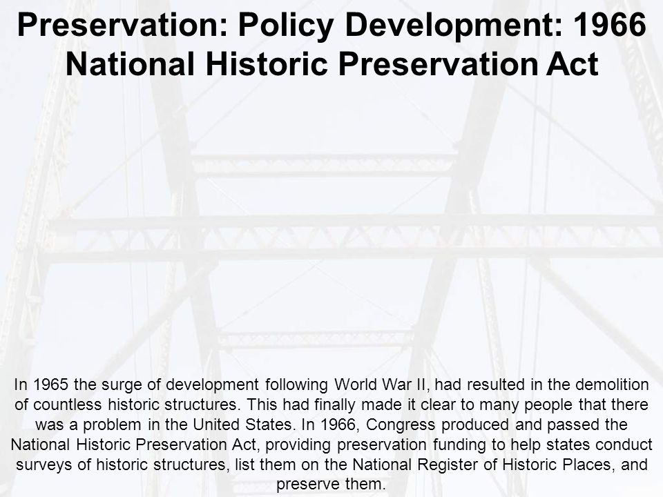 Preservation: Policy Development: 1966 National Historic Preservation Act In 1965 the surge of development following World War II, had resulted in the demolition of countless historic structures.