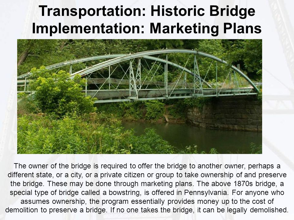 Transportation: Historic Bridge Implementation: Marketing Plans The owner of the bridge is required to offer the bridge to another owner, perhaps a different state, or a city, or a private citizen or group to take ownership of and preserve the bridge.