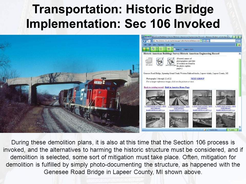 Transportation: Historic Bridge Implementation: Sec 106 Invoked During these demolition plans, it is also at this time that the Section 106 process is invoked, and the alternatives to harming the historic structure must be considered, and if demolition is selected, some sort of mitigation must take place.