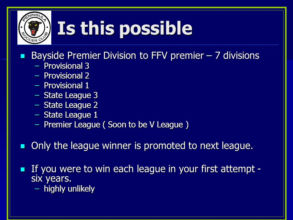 Is this possible Bayside Premier Division to FFV premier – 7 divisions Bayside Premier Division to FFV premier – 7 divisions –Provisional 3 –Provisional 2 –Provisional 1 –State League 3 –State League 2 –State League 1 –Premier League ( Soon to be V League ) Only the league winner is promoted to next league.