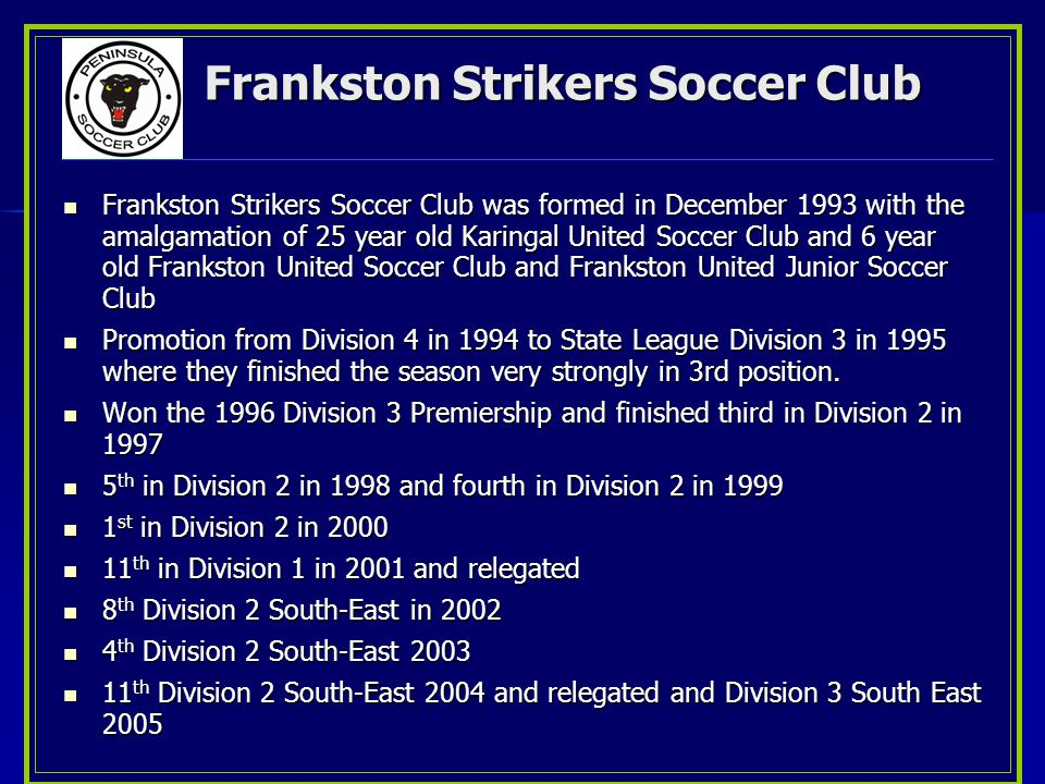 Frankston Strikers Soccer Club Frankston Strikers Soccer Club was formed in December 1993 with the amalgamation of 25 year old Karingal United Soccer Club and 6 year old Frankston United Soccer Club and Frankston United Junior Soccer Club Promotion from Division 4 in 1994 to State League Division 3 in 1995 where they finished the season very strongly in 3rd position.