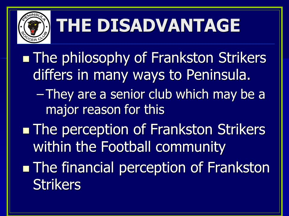 THE DISADVANTAGE The philosophy of Frankston Strikers differs in many ways to Peninsula.
