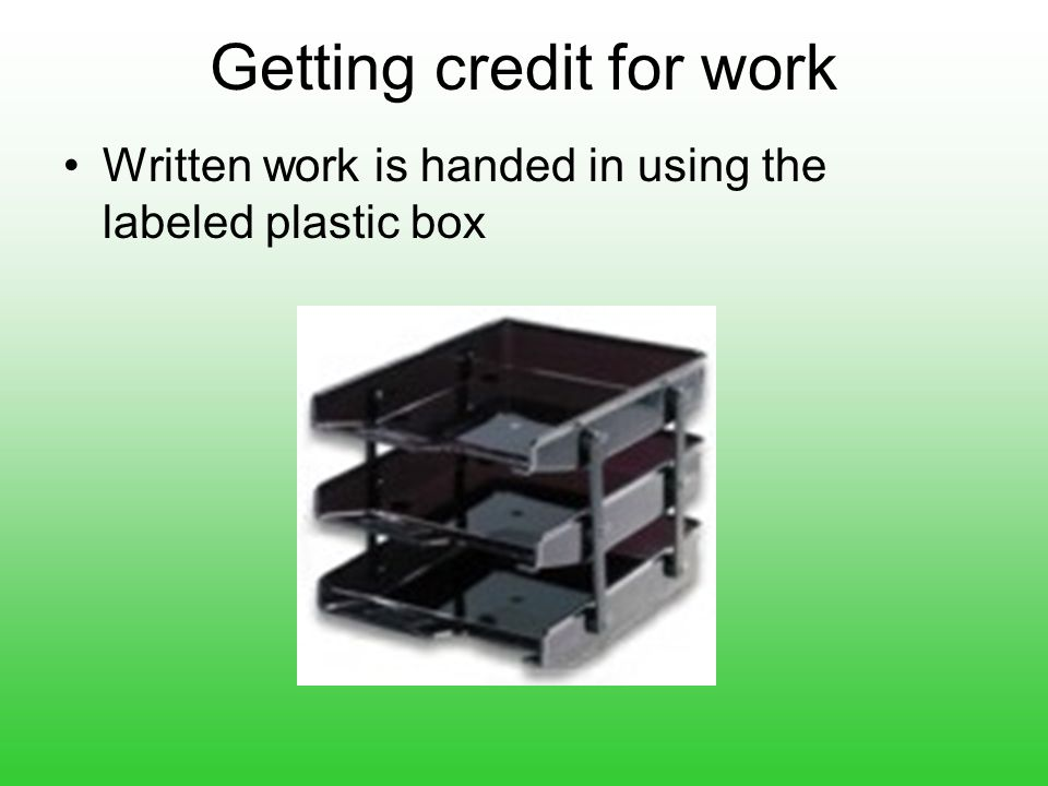 Getting credit for work Written work is handed in using the labeled plastic box