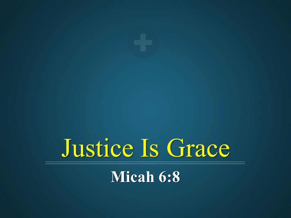 Justice Is Grace Micah 6:8