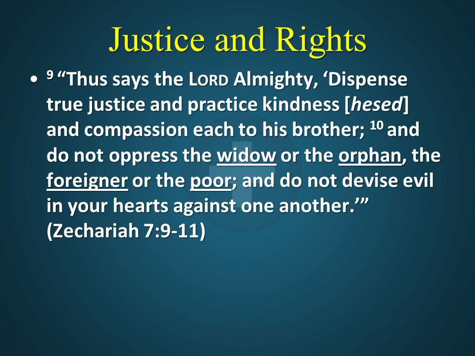 """Justice and Rights 9 """"Thus says the L ORD Almighty, 'Dispense true justice and practice kindness [hesed] and compassion each to his brother; 10 and do"""
